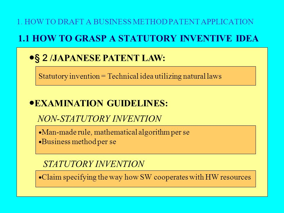 1. HOW TO DRAFT A BUSINESS METHOD PATENT APPLICATION 1.1 HOW TO GRASP A STATUTORY INVENTIVE IDEA ● § 2 /JAPANESE PATENT LAW: ● EXAMINATION GUIDELINES: