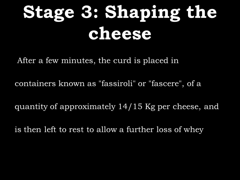 Stage 3: Shaping the cheese After a few minutes, the curd is placed in containers known as fassiroli or fascere , of a quantity of approximately 14/15 Kg per cheese, and is then left to rest to allow a further loss of whey