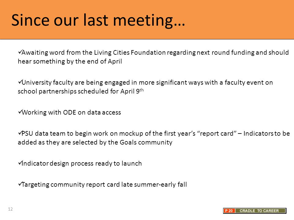 Since our last meeting… Awaiting word from the Living Cities Foundation regarding next round funding and should hear something by the end of April University faculty are being engaged in more significant ways with a faculty event on school partnerships scheduled for April 9 th Working with ODE on data access PSU data team to begin work on mockup of the first year's report card – Indicators to be added as they are selected by the Goals community Indicator design process ready to launch Targeting community report card late summer-early fall 12