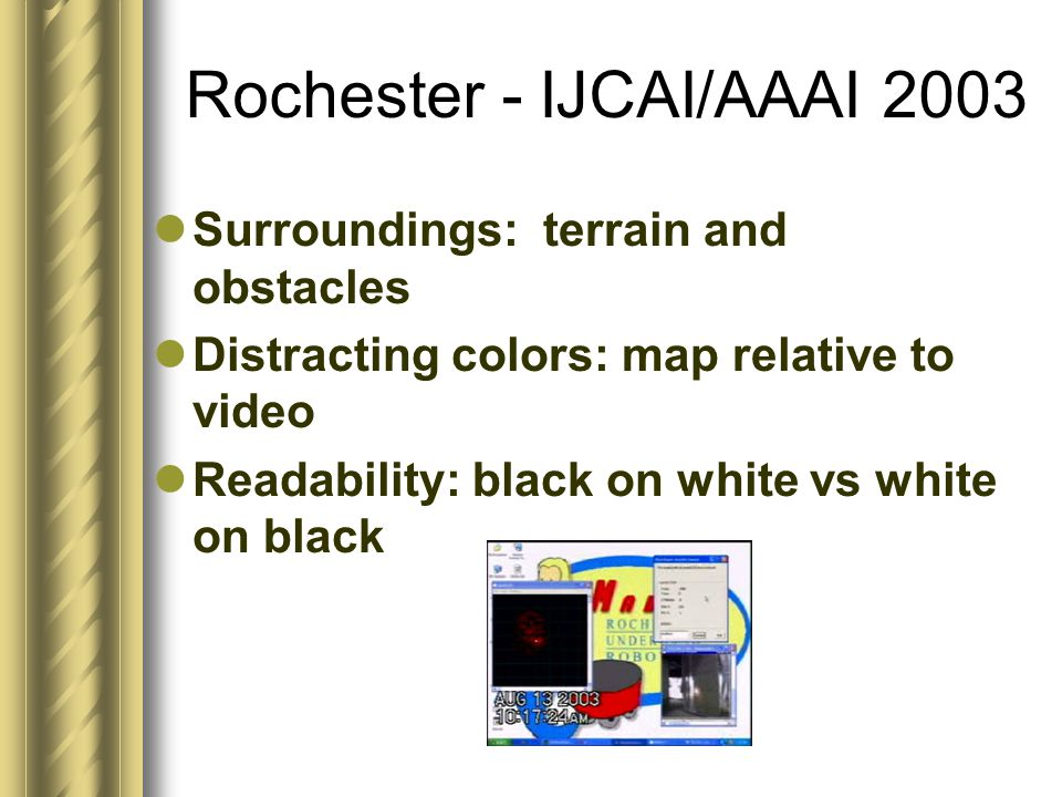 Rochester - IJCAI/AAAI 2003 Surroundings: terrain and obstacles Distracting colors: map relative to video Readability: black on white vs white on blac