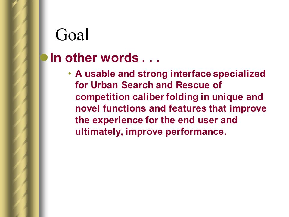 Goal In other words... A usable and strong interface specialized for Urban Search and Rescue of competition caliber folding in unique and novel functi