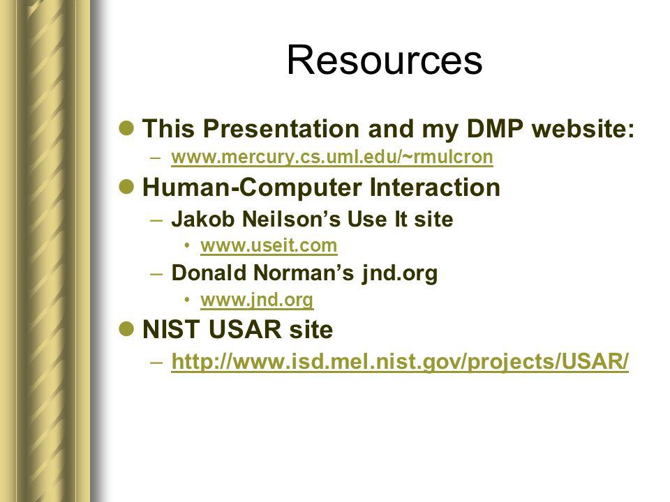 Resources This Presentation and my DMP website: –www.mercury.cs.uml.edu/~rmulcronwww.mercury.cs.uml.edu/~rmulcron Human-Computer Interaction –Jakob Neilson's Use It site www.useit.com –Donald Norman's jnd.org www.jnd.org NIST USAR site –http://www.isd.mel.nist.gov/projects/USAR/http://www.isd.mel.nist.gov/projects/USAR/