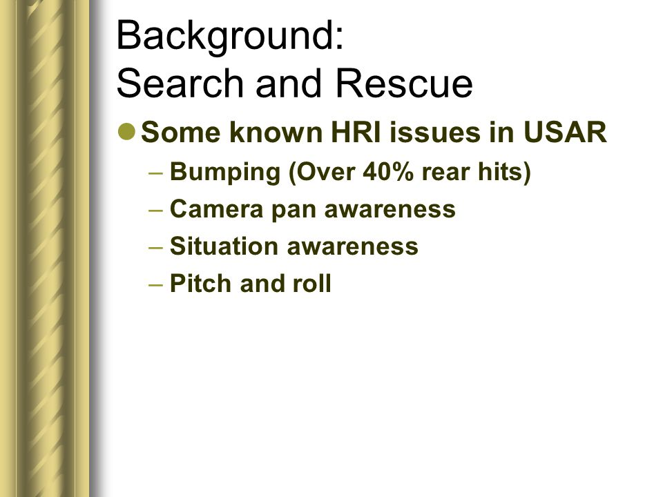 Background: Search and Rescue Some known HRI issues in USAR –Bumping (Over 40% rear hits) –Camera pan awareness –Situation awareness –Pitch and roll