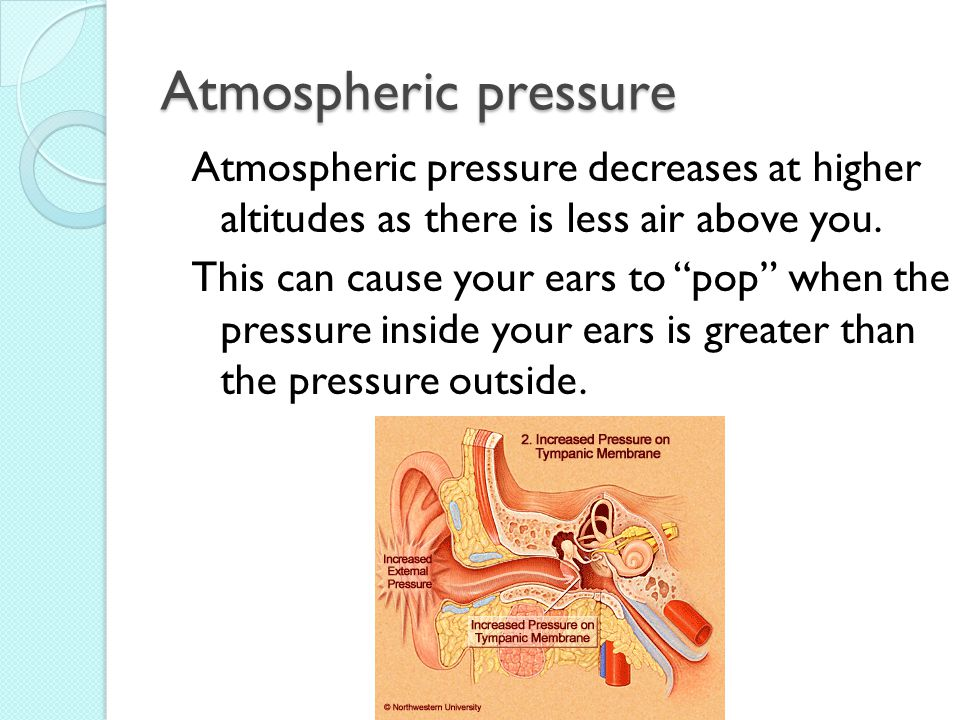 "Atmospheric pressure Atmospheric pressure decreases at higher altitudes as there is less air above you. This can cause your ears to ""pop"" when the pre"