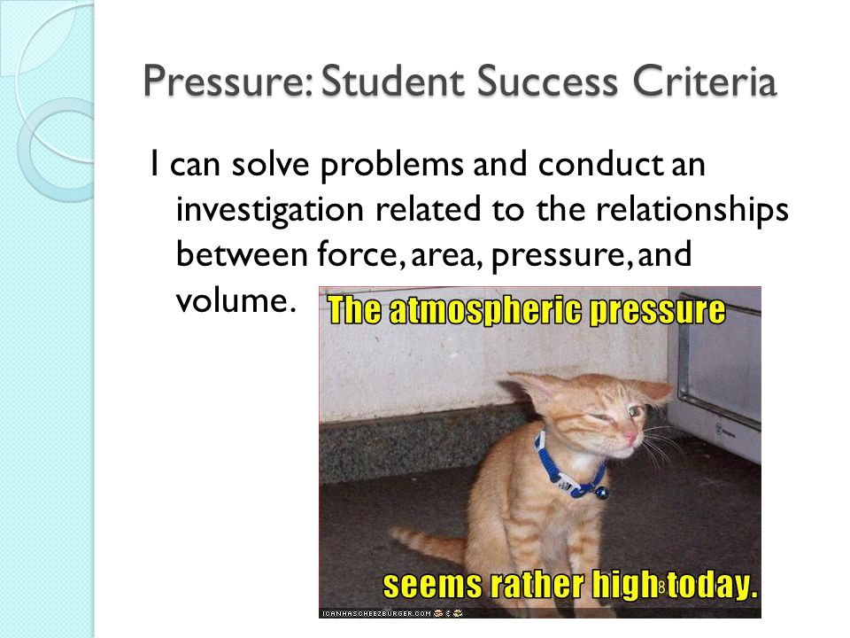 Pressure: Student Success Criteria I can solve problems and conduct an investigation related to the relationships between force, area, pressure, and volume.