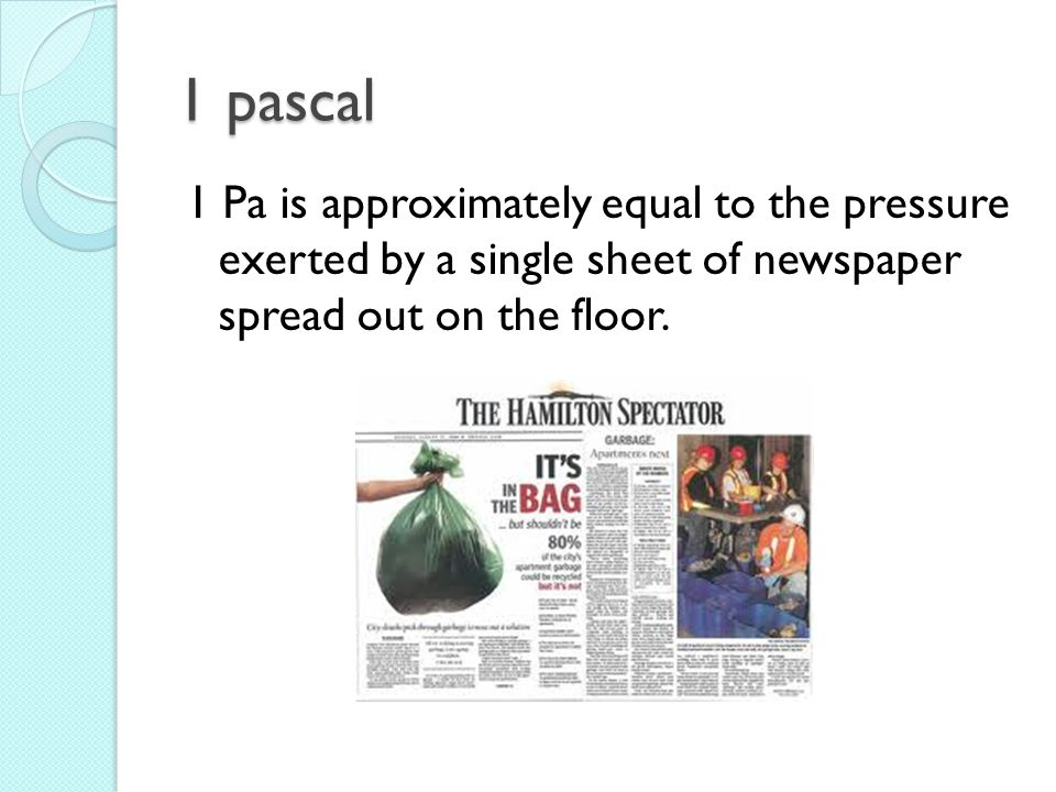 1 pascal 1 Pa is approximately equal to the pressure exerted by a single sheet of newspaper spread out on the floor.