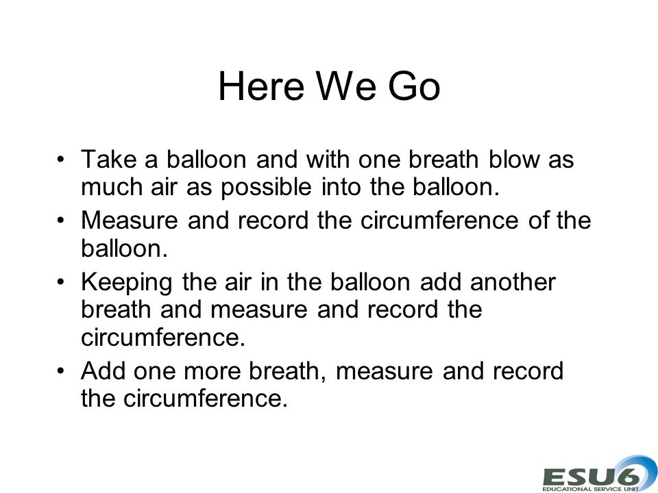 Here We Go Take a balloon and with one breath blow as much air as possible into the balloon. Measure and record the circumference of the balloon. Keep