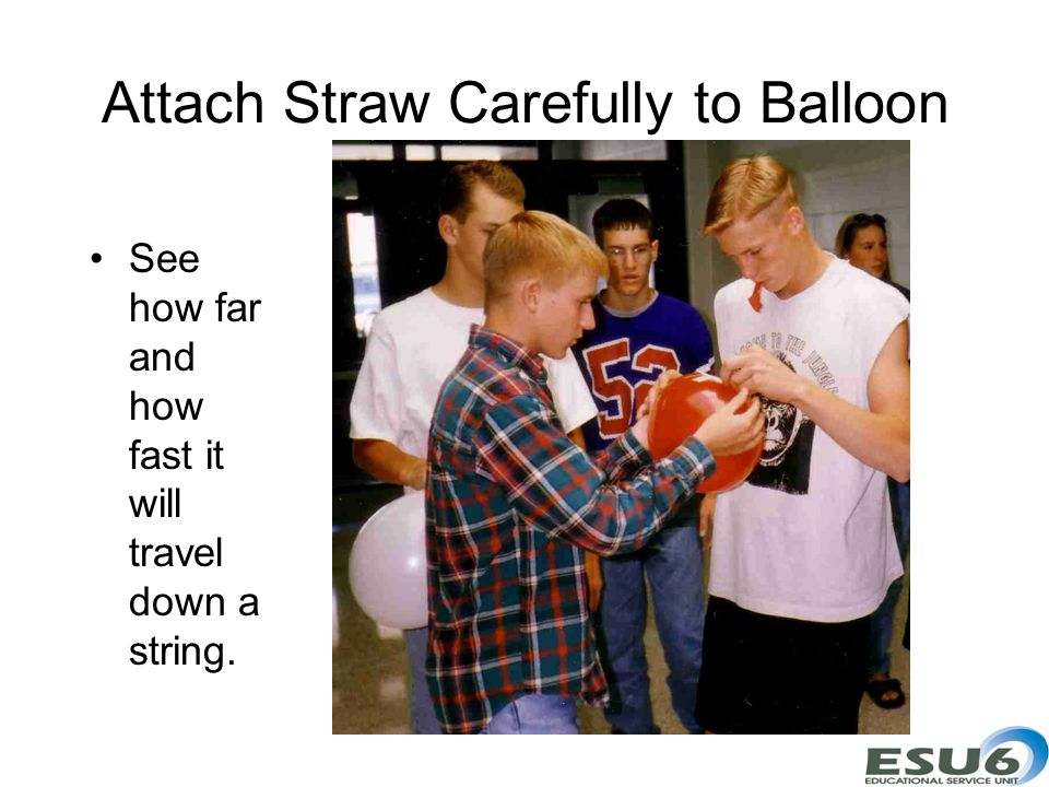 Attach Straw Carefully to Balloon See how far and how fast it will travel down a string.