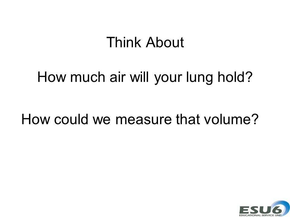 Think About How much air will your lung hold? How could we measure that volume?