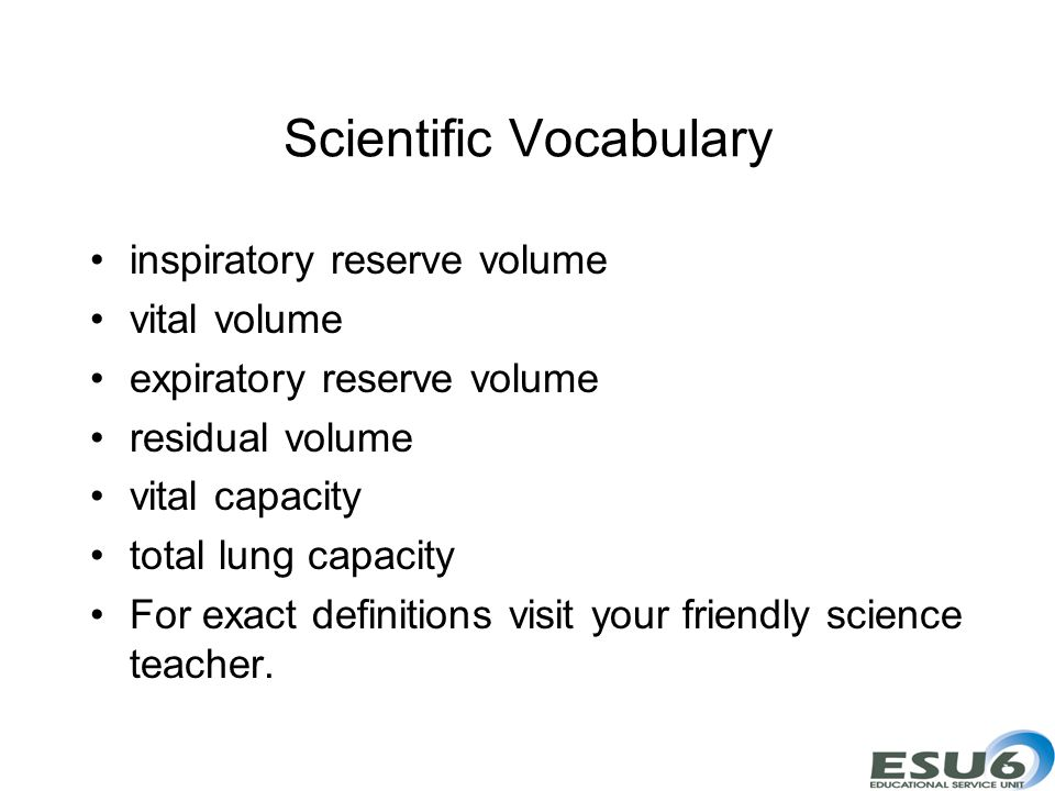 Scientific Vocabulary inspiratory reserve volume vital volume expiratory reserve volume residual volume vital capacity total lung capacity For exact definitions visit your friendly science teacher.
