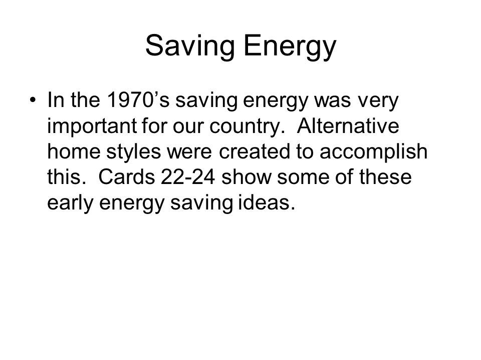 Saving Energy In the 1970's saving energy was very important for our country. Alternative home styles were created to accomplish this. Cards 22-24 sho