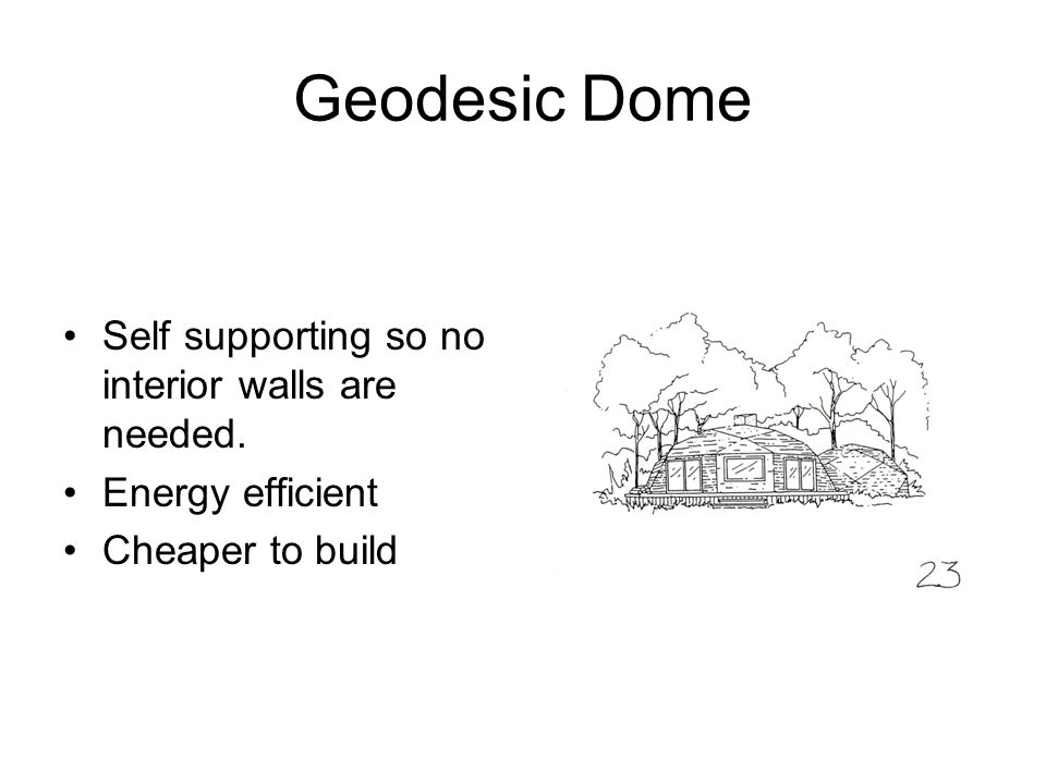 Geodesic Dome Self supporting so no interior walls are needed. Energy efficient Cheaper to build