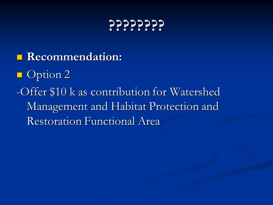 ???????? Recommendation: Recommendation: Option 2 Option 2 -Offer $10 k as contribution for Watershed Management and Habitat Protection and Restoratio