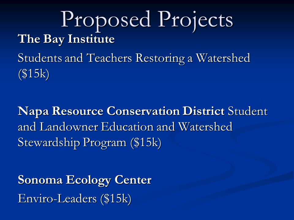 Proposed Projects The Bay Institute Students and Teachers Restoring a Watershed ($15k) Napa Resource Conservation District Student and Landowner Education and Watershed Stewardship Program ($15k) Sonoma Ecology Center Enviro-Leaders ($15k)