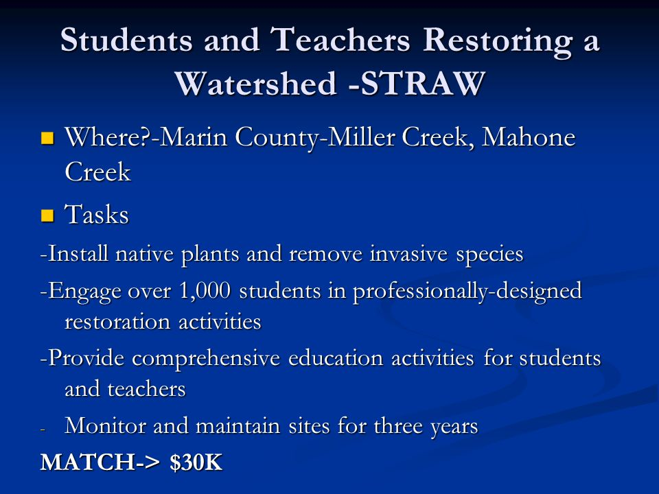 Students and Teachers Restoring a Watershed -STRAW Where?-Marin County-Miller Creek, Mahone Creek Where?-Marin County-Miller Creek, Mahone Creek Tasks Tasks -Install native plants and remove invasive species -Engage over 1,000 students in professionally-designed restoration activities -Provide comprehensive education activities for students and teachers - Monitor and maintain sites for three years MATCH-> $30K