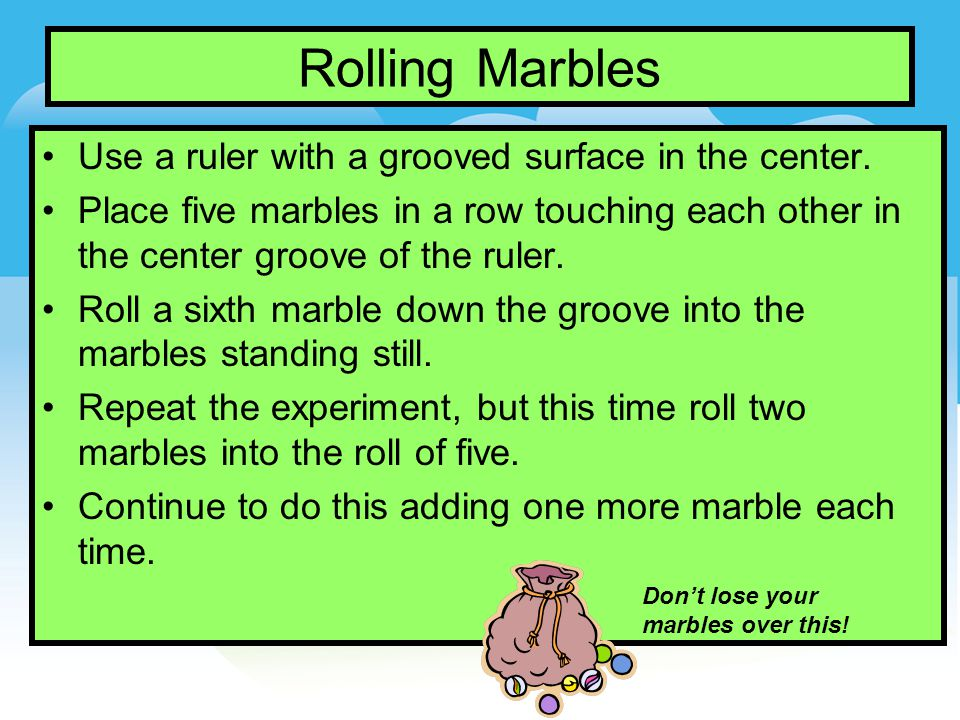 Rolling Marbles Use a ruler with a grooved surface in the center.
