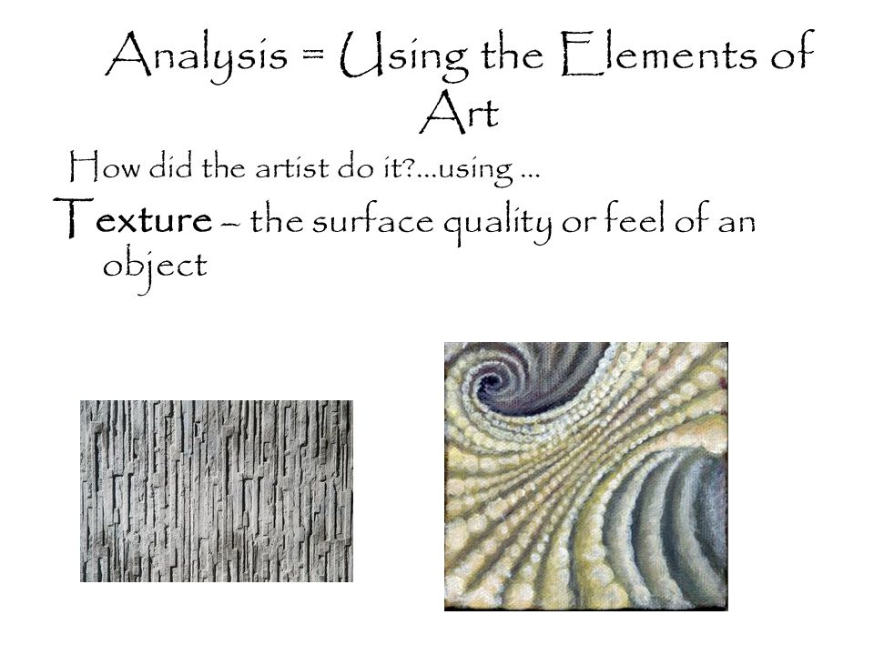 Analysis = Using the Elements of Art Texture – the surface quality or feel of an object How did the artist do it ...using …