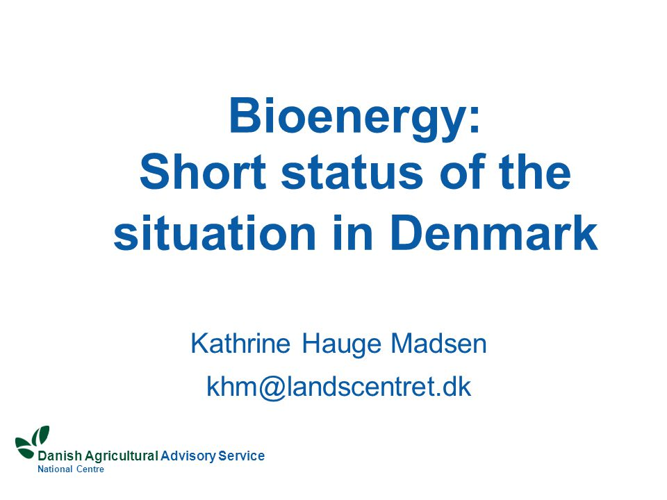 Danish Agricultural Advisory Service National Centre Bioenergy: Short status of the situation in Denmark Kathrine Hauge Madsen khm@landscentret.dk