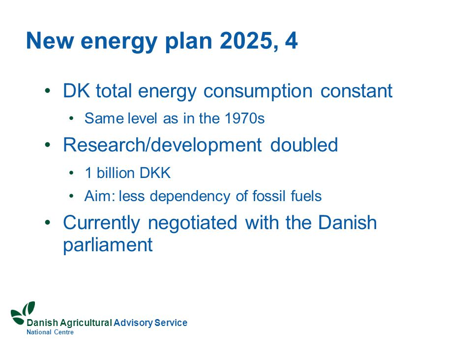 Danish Agricultural Advisory Service National Centre DK total energy consumption constant Same level as in the 1970s Research/development doubled 1 billion DKK Aim: less dependency of fossil fuels Currently negotiated with the Danish parliament New energy plan 2025, 4