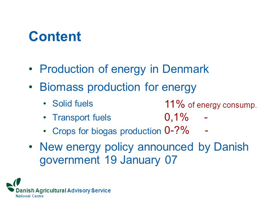 Danish Agricultural Advisory Service National Centre Content Production of energy in Denmark Biomass production for energy Solid fuels Transport fuels Crops for biogas production New energy policy announced by Danish government 19 January 07 11% of energy consump.