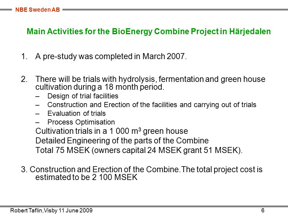 NBE Sweden AB Robert Taflin,Visby 11 June 20096 Main Activities for the BioEnergy Combine Project in Härjedalen 1.A pre-study was completed in March 2007.