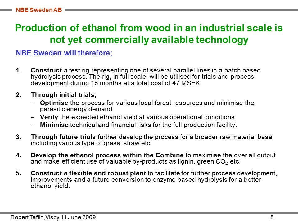 NBE Sweden AB Robert Taflin,Visby 11 June 20098 Production of ethanol from wood in an industrial scale is not yet commercially available technology NBE Sweden will therefore; 1.Construct a test rig representing one of several parallel lines in a batch based hydrolysis process.