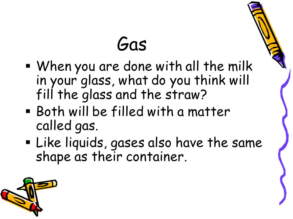 Gas  When you are done with all the milk in your glass, what do you think will fill the glass and the straw.
