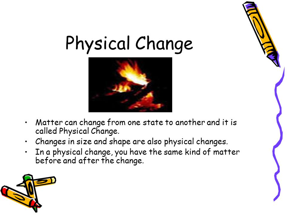 Physical Change Matter can change from one state to another and it is called Physical Change.