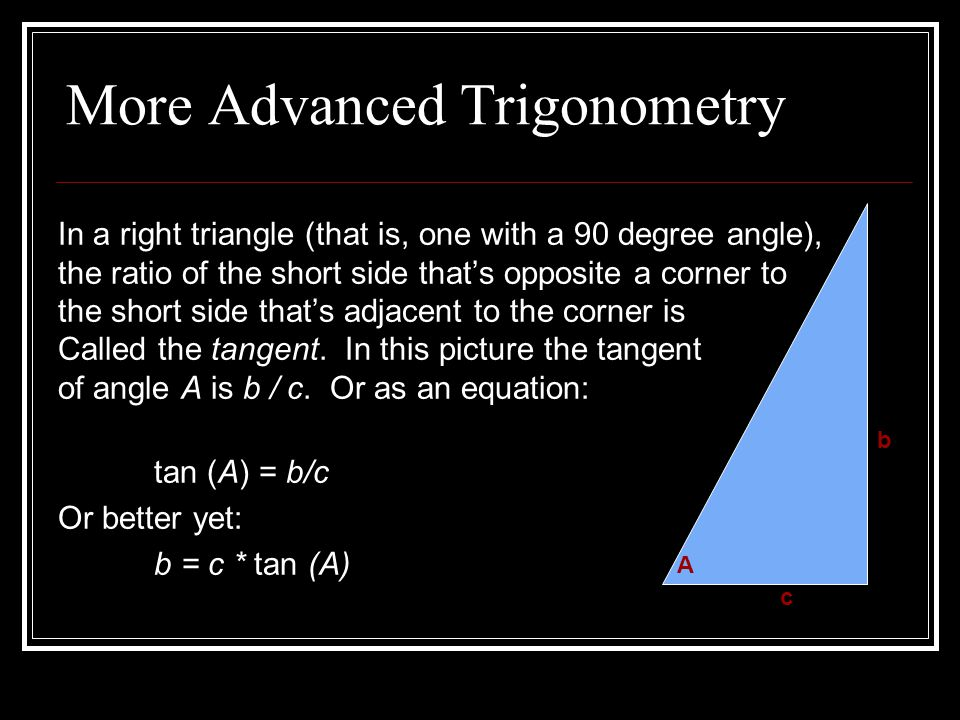 More Advanced Trigonometry In a right triangle (that is, one with a 90 degree angle), the ratio of the short side that's opposite a corner to the short side that's adjacent to the corner is Called the tangent.