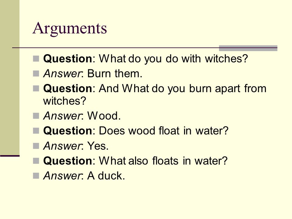 Arguments Question: What do you do with witches. Answer: Burn them.