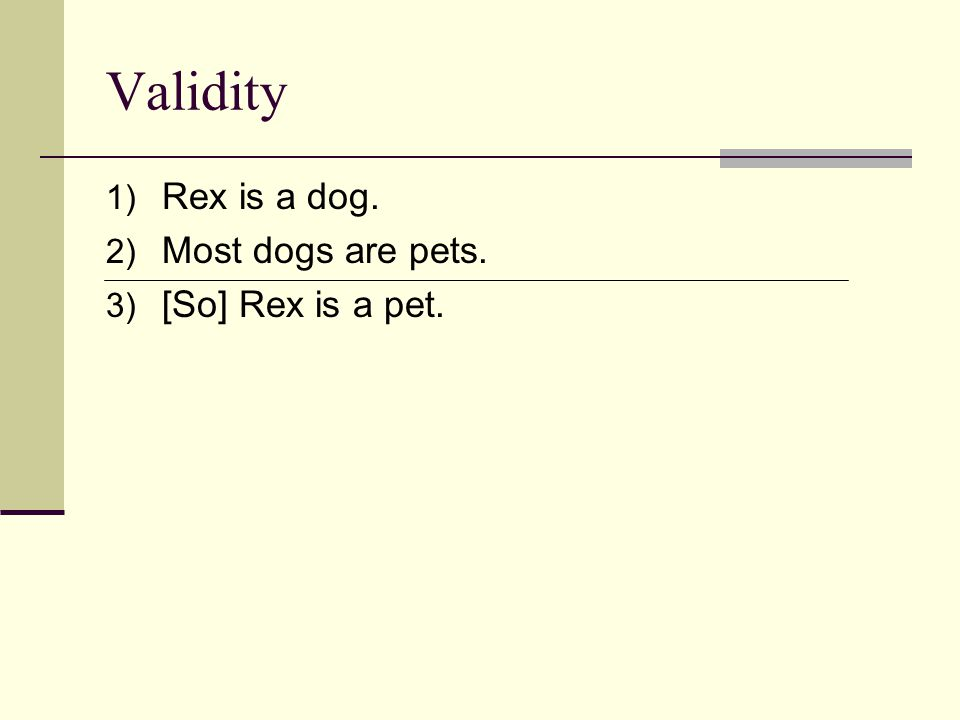 Validity 1) Rex is a dog. 2) Most dogs are pets. 3) [So] Rex is a pet.