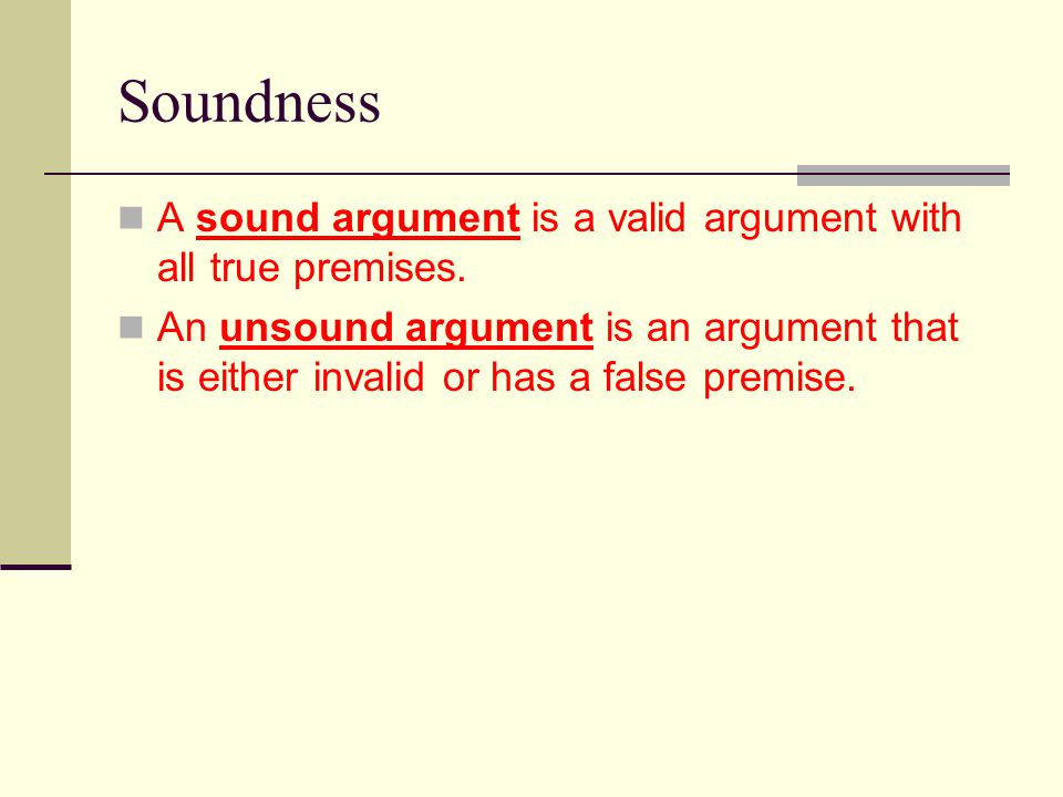 Soundness A sound argument is a valid argument with all true premises.
