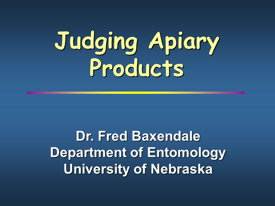 Judging Apiary Products Dr. Fred Baxendale Department of Entomology University of Nebraska