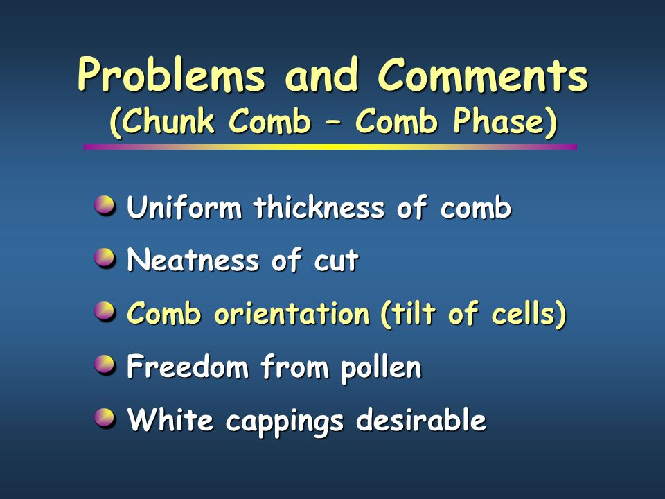 Problems and Comments (Chunk Comb – Comb Phase) Uniform thickness of comb Neatness of cut Comb orientation (tilt of cells) Freedom from pollen White c