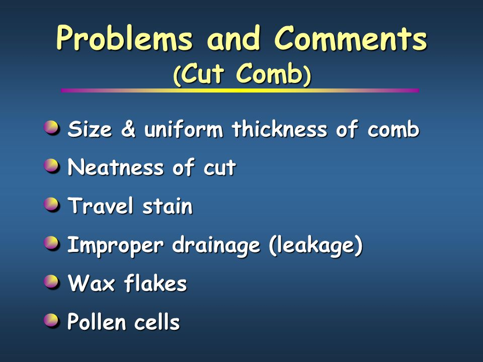 Problems and Comments ( Cut Comb ) Size & uniform thickness of comb Neatness of cut Travel stain Improper drainage (leakage) Wax flakes Pollen cells