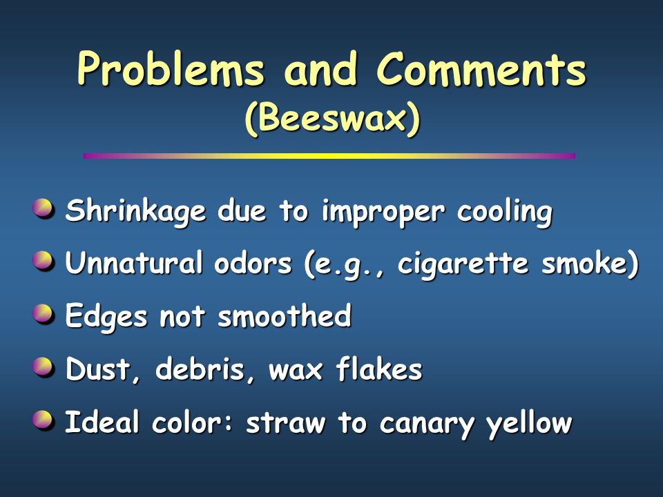Problems and Comments (Beeswax) Shrinkage due to improper cooling Unnatural odors (e.g., cigarette smoke) Edges not smoothed Dust, debris, wax flakes