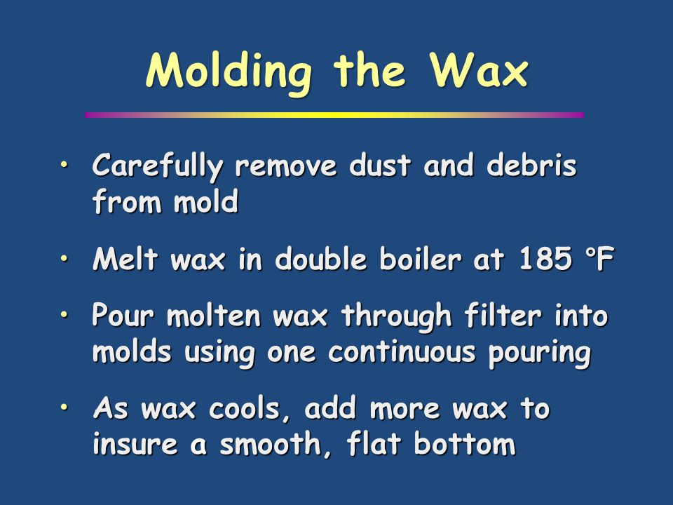Carefully remove dust and debris from moldCarefully remove dust and debris from mold Melt wax in double boiler at 185 °FMelt wax in double boiler at 1