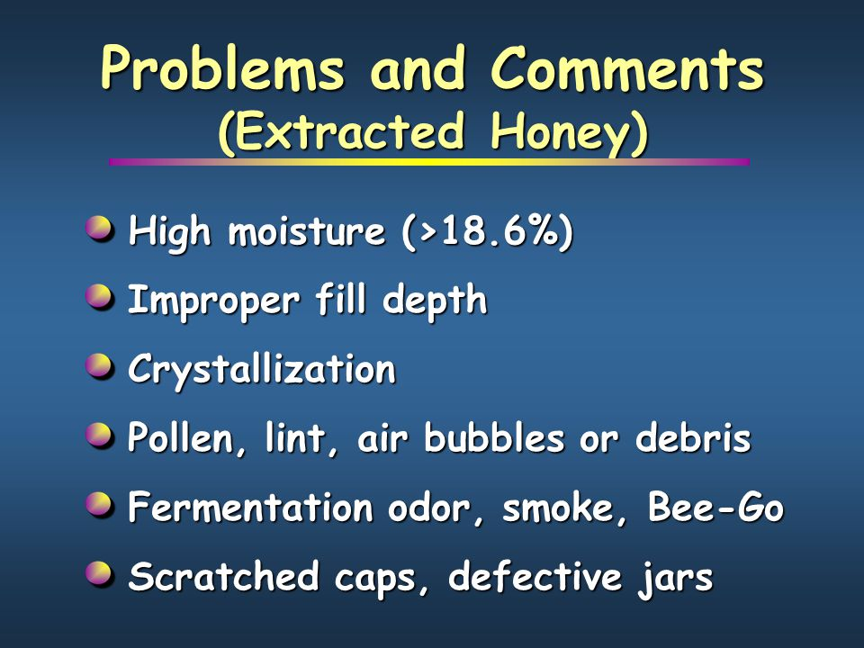 Use fully-capped frames of honey Use fully-capped frames of honey Press honey and store in closed containers Press honey and store in closed containers Warm honey to 145°F in heated water Warm honey to 145°F in heated water Strain honey through nylon Strain honey through nylon Cool honey to 130°F, let bubbles rise Cool honey to 130°F, let bubbles rise Preparing the Honey