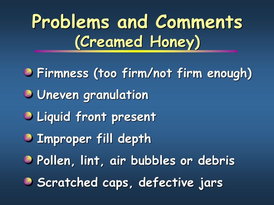 Problems and Comments (Creamed Honey) Firmness (too firm/not firm enough) Uneven granulation Liquid front present Improper fill depth Pollen, lint, ai