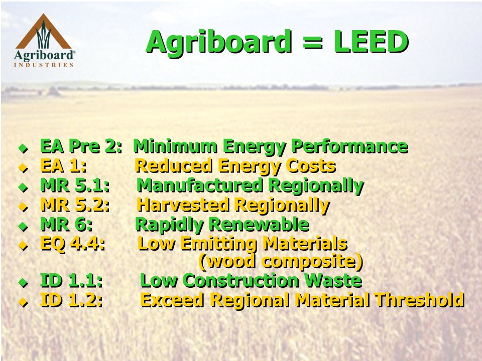 Agriboard = LEED  EA Pre 2: Minimum Energy Performance  EA 1: Reduced Energy Costs  MR 5.1: Manufactured Regionally  MR 5.2: Harvested Regionally  MR 6: Rapidly Renewable  EQ 4.4: Low Emitting Materials (wood composite)  ID 1.1: Low Construction Waste  ID 1.2: Exceed Regional Material Threshold  EA Pre 2: Minimum Energy Performance  EA 1: Reduced Energy Costs  MR 5.1: Manufactured Regionally  MR 5.2: Harvested Regionally  MR 6: Rapidly Renewable  EQ 4.4: Low Emitting Materials (wood composite)  ID 1.1: Low Construction Waste  ID 1.2: Exceed Regional Material Threshold