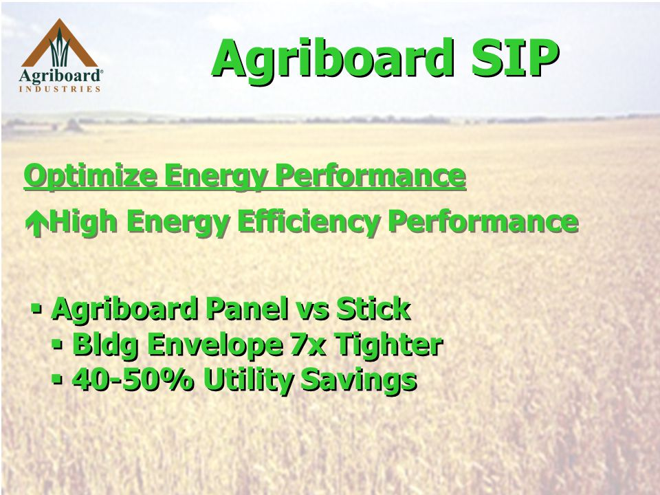 Optimize Energy Performance  High Energy Efficiency Performance Optimize Energy Performance  High Energy Efficiency Performance  Agriboard Panel vs Stick  Bldg Envelope 7x Tighter  40-50% Utility Savings  Agriboard Panel vs Stick  Bldg Envelope 7x Tighter  40-50% Utility Savings Agriboard SIP
