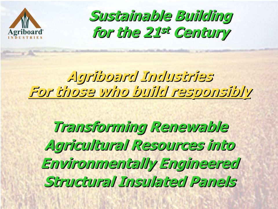 Agriboard Industries For those who build responsibly Agriboard Industries For those who build responsibly Sustainable Building for the 21 st Century Transforming Renewable Agricultural Resources into Environmentally Engineered Structural Insulated Panels Transforming Renewable Agricultural Resources into Environmentally Engineered Structural Insulated Panels