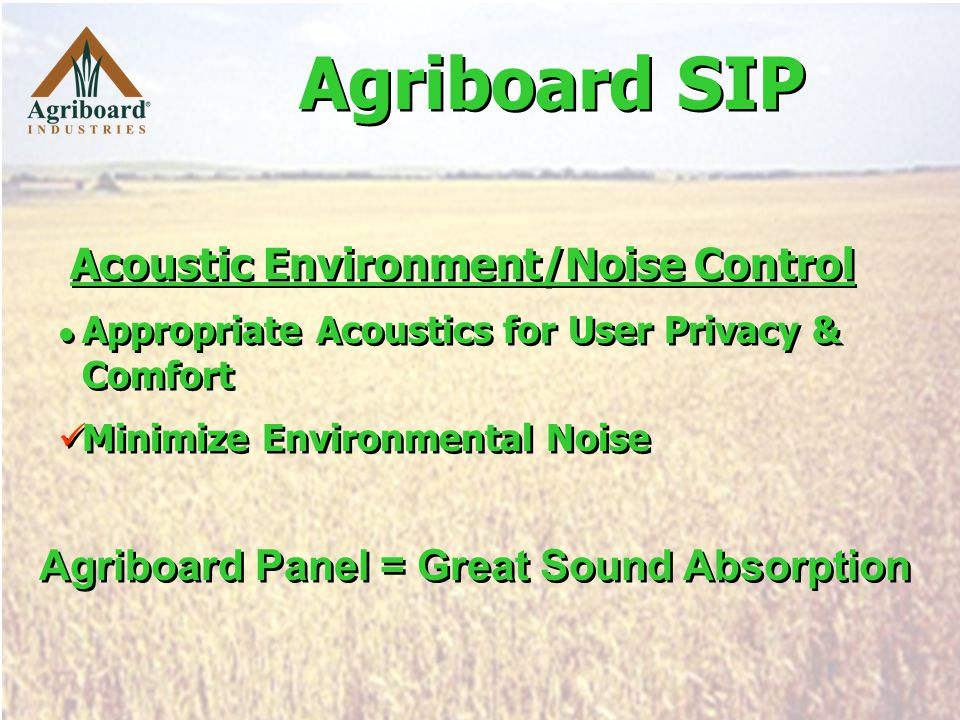 Acoustic Environment/Noise Control Appropriate Acoustics for User Privacy & Comfort Minimize Environmental Noise Acoustic Environment/Noise Control Appropriate Acoustics for User Privacy & Comfort Minimize Environmental Noise Agriboard Panel = Great Sound Absorption Agriboard SIP