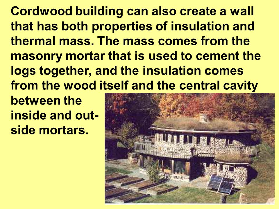 Cordwood building can also create a wall that has both properties of insulation and thermal mass.
