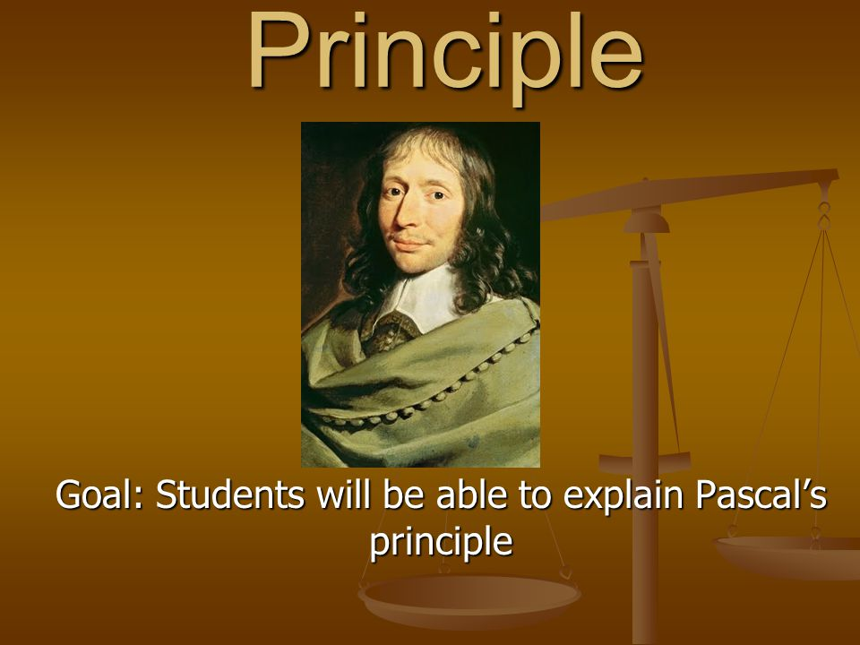 Pascal's Principle Goal: Students will be able to explain Pascal's principle