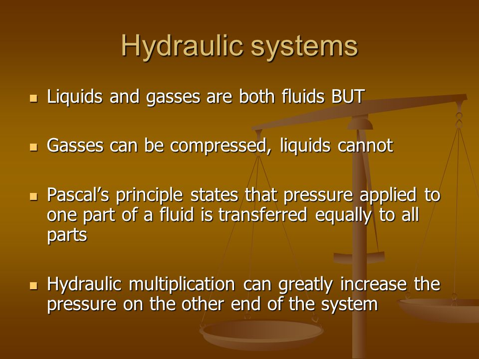 Hydraulic systems Liquids and gasses are both fluids BUT Liquids and gasses are both fluids BUT Gasses can be compressed, liquids cannot Gasses can be compressed, liquids cannot Pascal's principle states that pressure applied to one part of a fluid is transferred equally to all parts Pascal's principle states that pressure applied to one part of a fluid is transferred equally to all parts Hydraulic multiplication can greatly increase the pressure on the other end of the system Hydraulic multiplication can greatly increase the pressure on the other end of the system