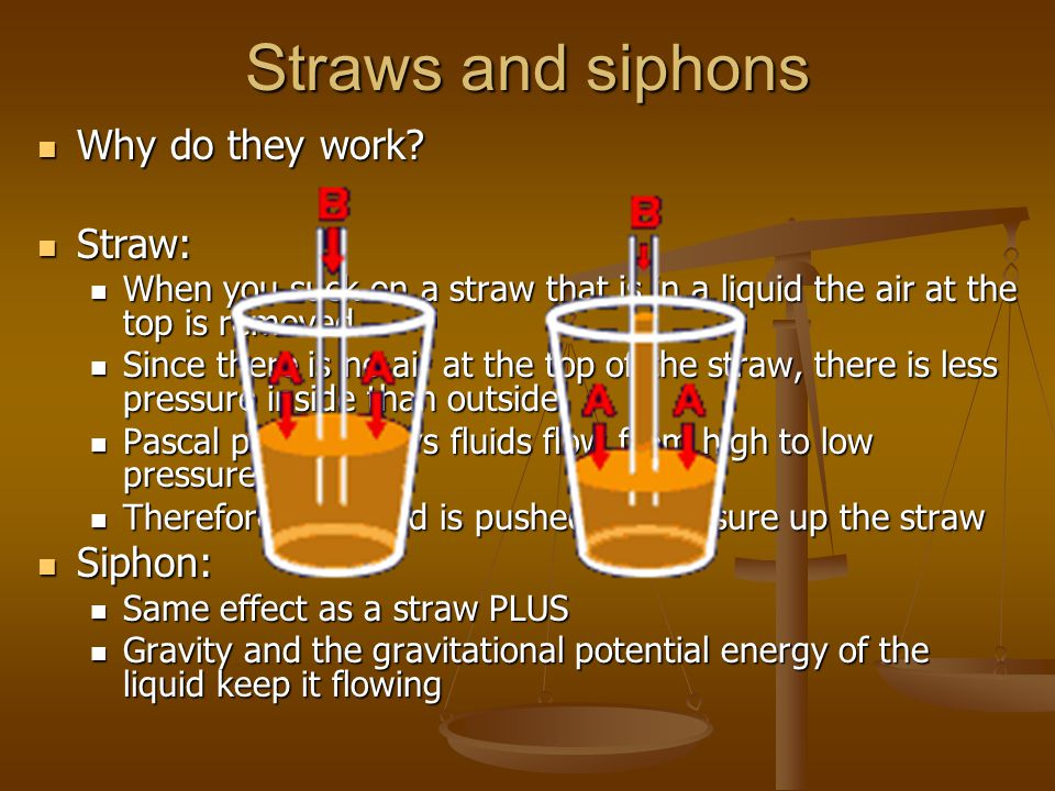 Straws and siphons Why do they work? Why do they work? Straw: Straw: When you suck on a straw that is in a liquid the air at the top is removed When y