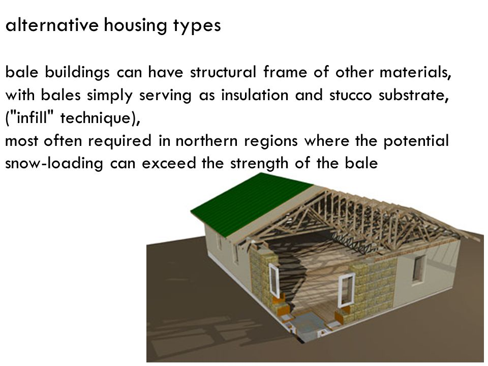 alternative housing types bale buildings can have structural frame of other materials, with bales simply serving as insulation and stucco substrate, (
