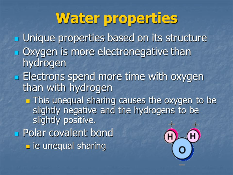 Water properties Unique properties based on its structure Unique properties based on its structure Oxygen is more electronegative than hydrogen Oxygen is more electronegative than hydrogen Electrons spend more time with oxygen than with hydrogen Electrons spend more time with oxygen than with hydrogen This unequal sharing causes the oxygen to be slightly negative and the hydrogens to be slightly positive.