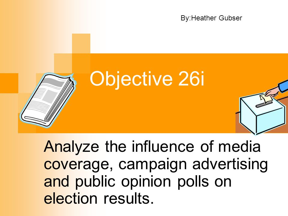 Objective 26i Analyze the influence of media coverage, campaign advertising and public opinion polls on election results. By:Heather Gubser